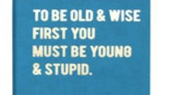 To Be Old & Wise First You Must Be Young & Stupid Notebook