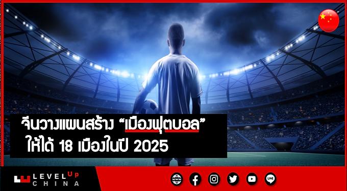 """จีนวางแผนสร้าง """"เมืองฟุตบอล"""" ให้ได้ 18 เมืองในปี 2025"""