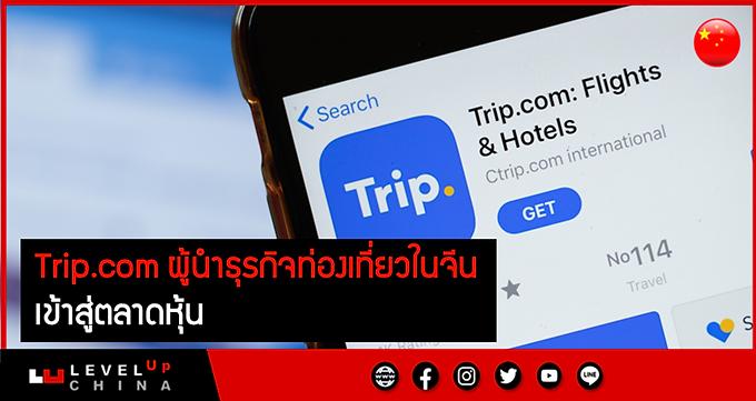 Trip.com ผู้นำธุรกิจท่องเที่ยวในจีน เข้าสู่ตลาดหุ้น