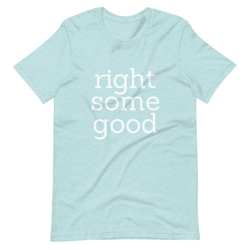 Right Some Good Unisex T-Shirt