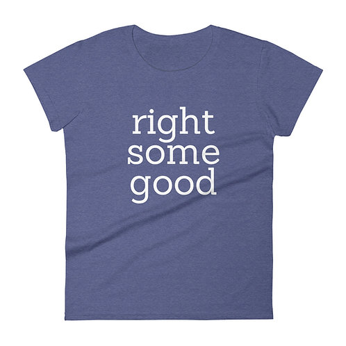 Women's Right Some Good t-shirt
