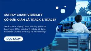 Supply Chain Visibility khác gì với Track & Trace?