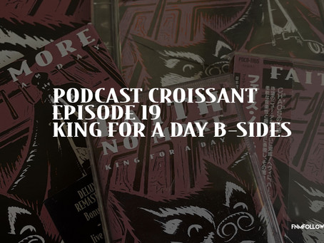 Podcast Croissant | Episode 19 - King For A Day Era B-Sides