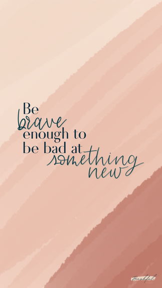 Be Brave Enough To Be Bad At Something New