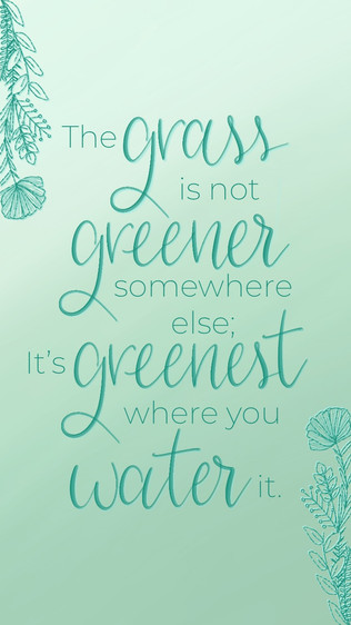 The Grass Is Not Greener Somewhere Else. It's Greenest Where You Water It