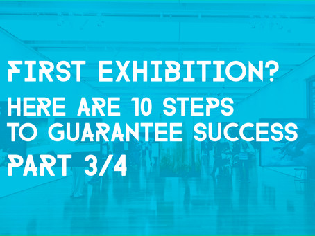 10 Steps To Guarantee A Successful First Exhibition - (Part 3/4)