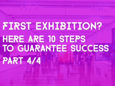 10 Steps To Guarantee A Successful First Exhibition - (Part 4/4)