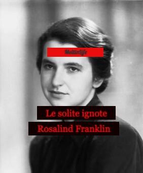 LE SOLITE IGNOTE. ROSALIND FRANKLIN