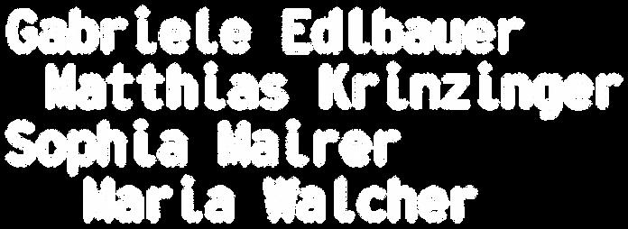 Gabriele Edlbauer Matthias Krinzinger Sophia Mairer Maria Walcher