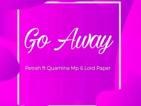 Petrah – Go Away ft. Quamina Mp x Lord Paper (Prod by Tom Beatz)