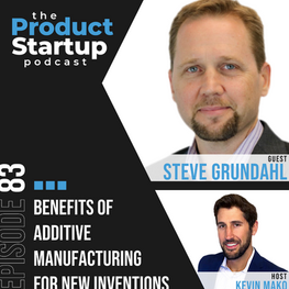 Benefits of Additive Manufacturing for New Inventions With Steve Grundahl, From Midwest Prototyping