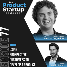 THE PRODUCT STARTUP PODCAST: Using Prospective Customers to Develop a Product with West Stringfellow