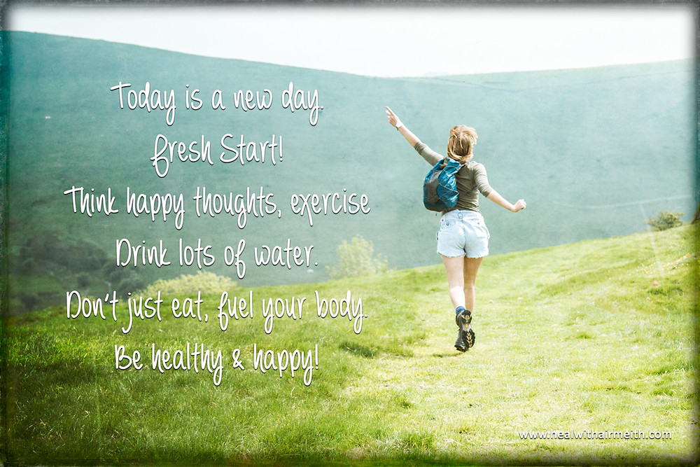 Today is a new day, fresh start. Think happy thoughts, exercise, drink lots of water. Don't just eat, fuel your body. Be healthy and happy!