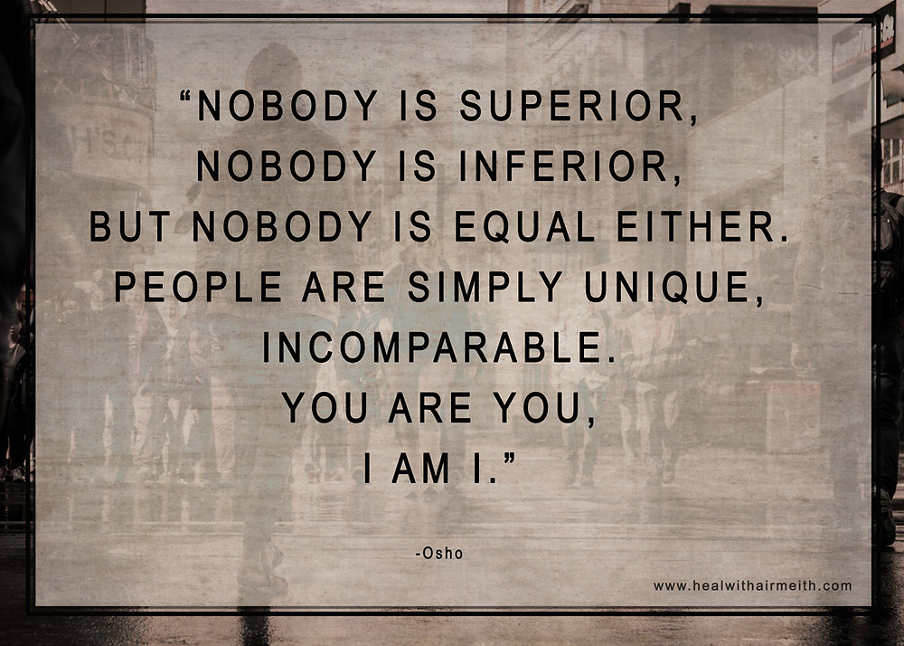 Nobody is superior, Nobody is inferior, But nobody is equal either. People are simply unique, incomparable. You are you, I am I.