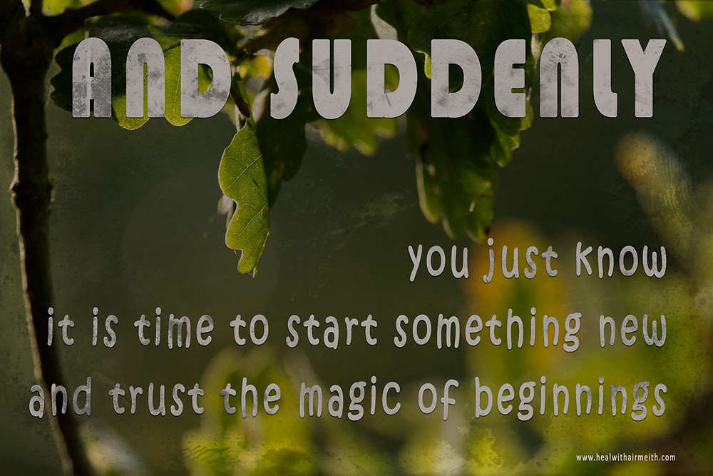 Suddenly, you just know it is time so start something new and trust the magic of beginnings