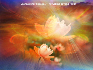 "Transmission # 35 GrandMother Speaks… ""The Calling Beyond Proof"""