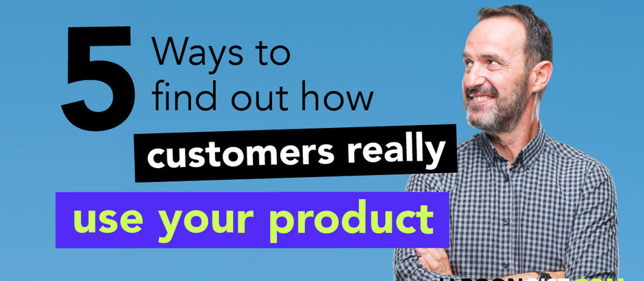 5 Ways to Find Out How Customers Really Use Your Product