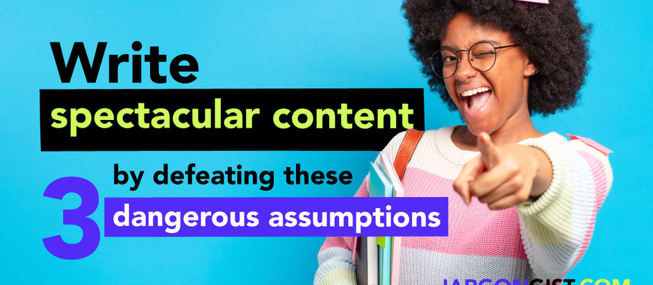 Write spectacular content by defeating these 3 dangerous assumptions