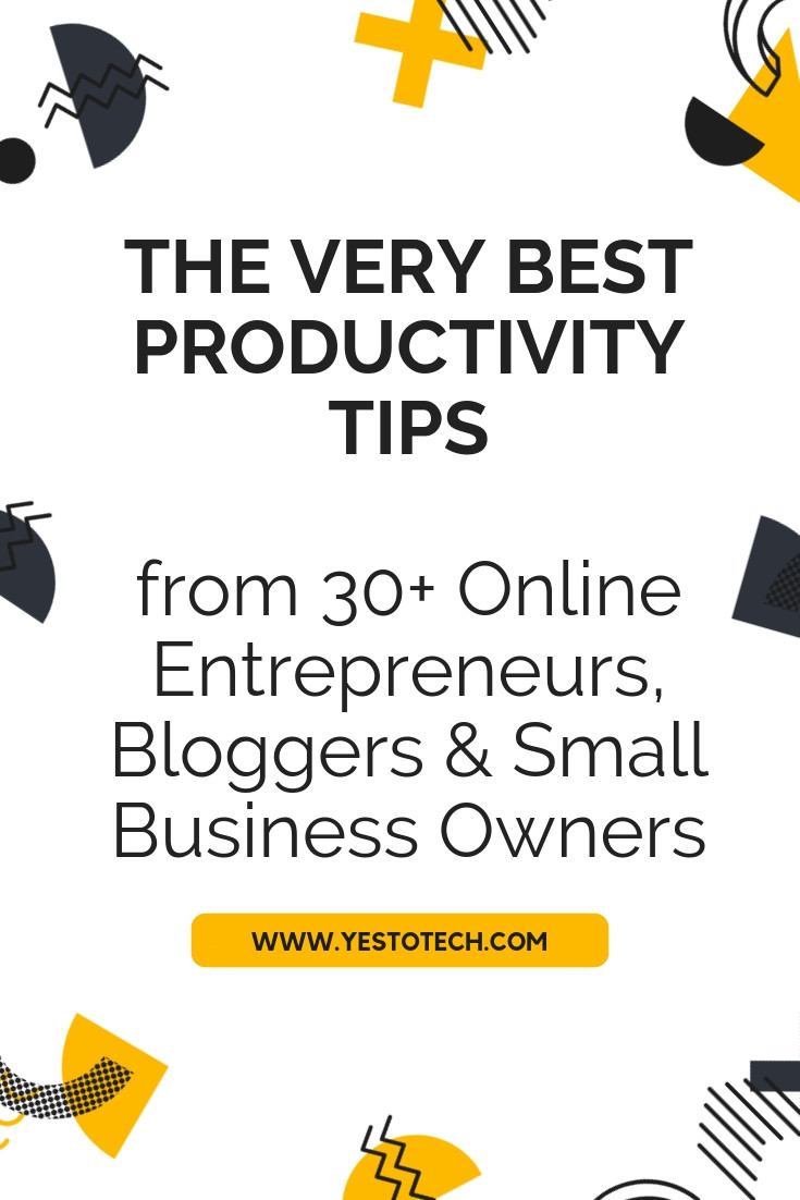 The Very Best Productivity Tips From 30+ Online Entrepreneurs, Bloggers & Small Business Owners - Yes To Tech
