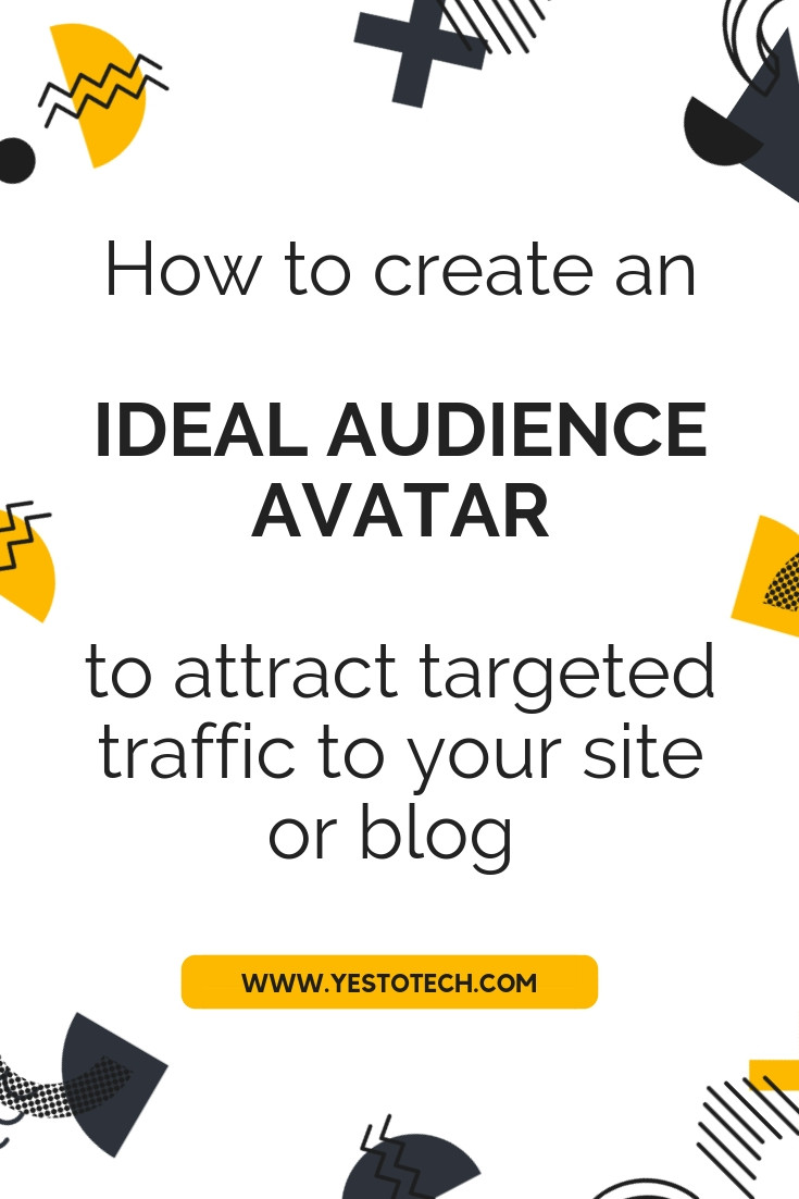 How To Create An Ideal Audience Avatar To Attract Targeted Traffic To Your Blog And Site - Yes To Tech