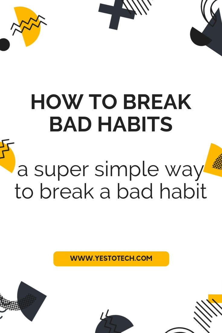 How To Break Bad Habits - A Super Simple Way To Break A Bad Habit | Yes To Tech