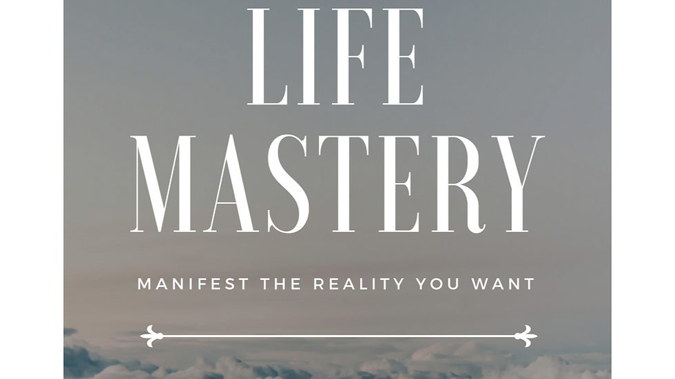 Life Mastery: Manifest the Reality You Want