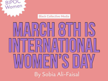 March 8th is International Women's Day by Sobia Ali-Faisal