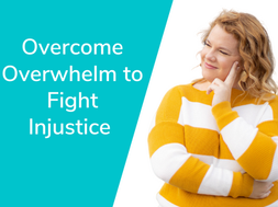 Overcome Overwhelm to Fight Injustice