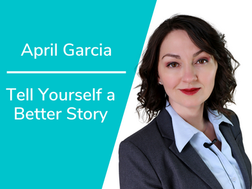 Tell Yourself a Better Story with April Garcia