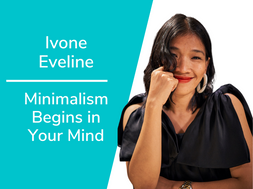 Minimalism Begins in Your Mind with Ivone Eveline