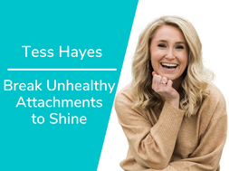 Break Unhealthy Attachments to Shine with Tess Hayes