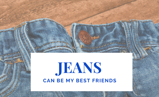 Jeans can be my best friends