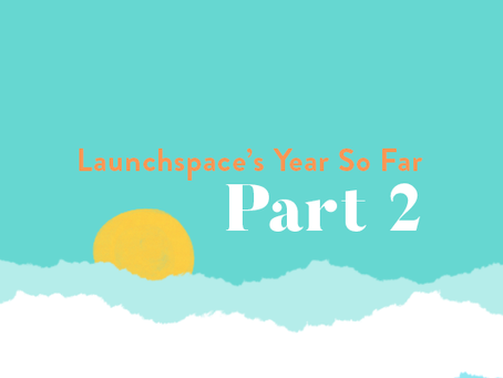 Launchspace's Year So Far Pt.2