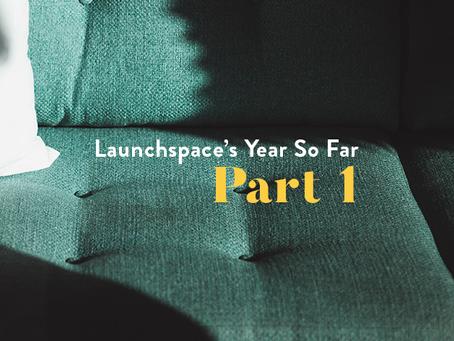 Launchspace's Year So Far Pt.1