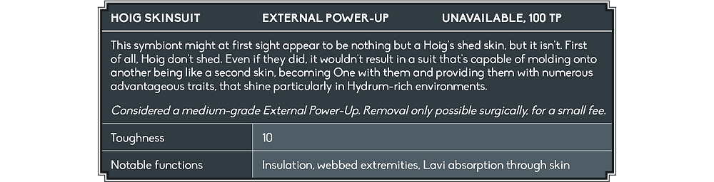 The Appraisal Window lists the Hoig Skinsuit as an External Power-Up that is unavailable but worth 100 Trial Point. The description reads: 'This symbiont might at first sight appear to be nothing but a Hoig's shed skin, but it isn't. First of all, Hoig don't shed. Even if they did, it wouldn't result in a suit that's capable of molding onto another being like a second skin, becoming One with them and providing them with numerous advantageous traits, that shine particularly in Hydrum-rich environments. Considered a medium-grade External Power-Up. Removal only possible surgically, for a small fee.' Its Toughness is listed as 10, and its notable functions are insulation, webbed extremities, and Lavi absorption through the skin.
