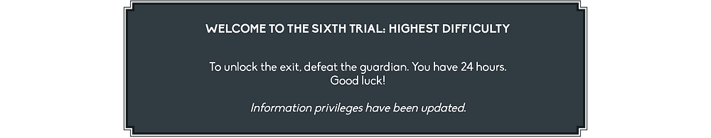 It reads: Welcome to the Sixth Trial: Highest difficulty. To unlock the exit, defeat the guardian. You have 24 hours. Good luck! Information privileges have been updated.