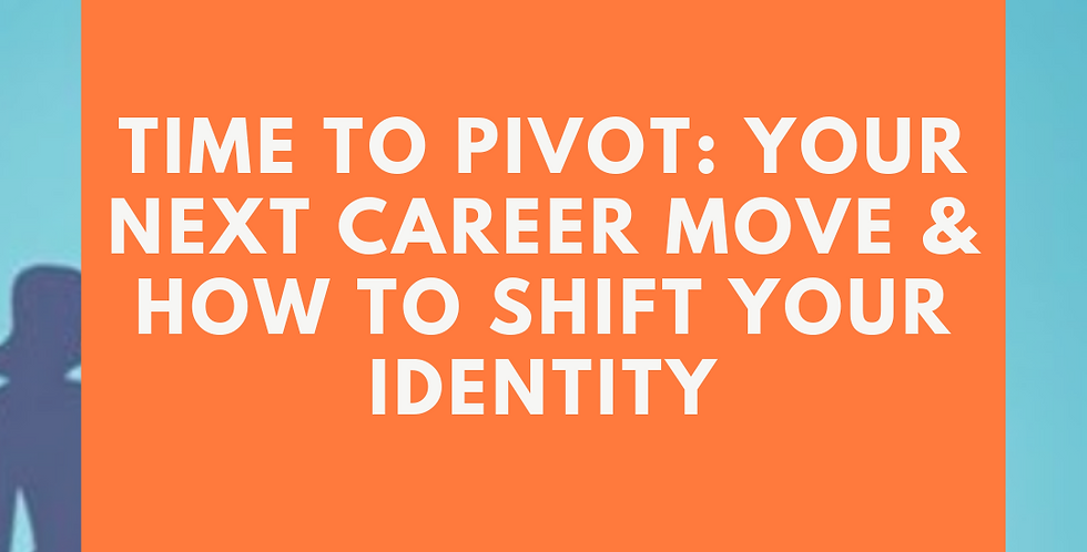 Time to Pivot: Your Next Career Move & How to Shift Your Identity