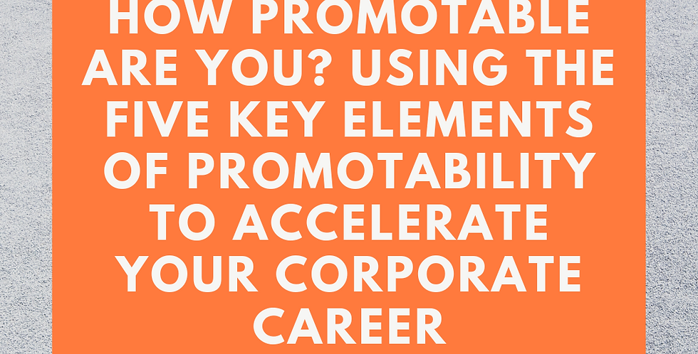 How Promotable Are You? 5 Key Elements to Accelerate Your Corporate Career