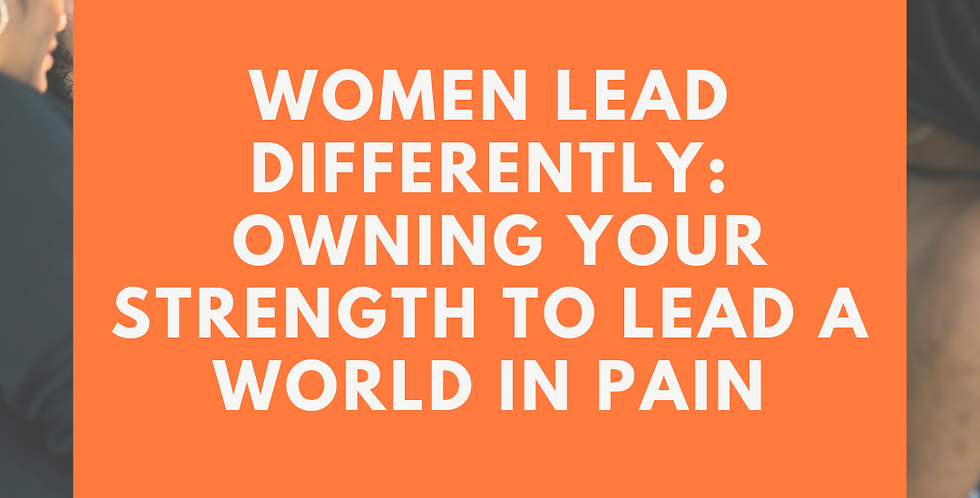 Women Lead Differently: Owning your Strength to Lead a World in Pain & Regrowth