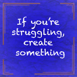 If You're Struggling, Create Something