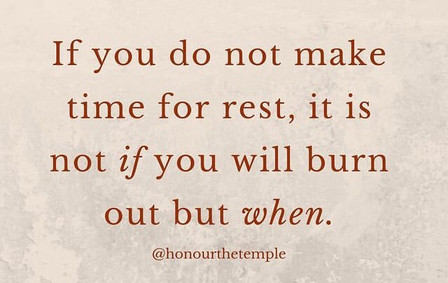 If you don't make time for rest, it is not if you will burn out but when.