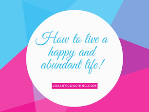 How to live a happy and abundant life!