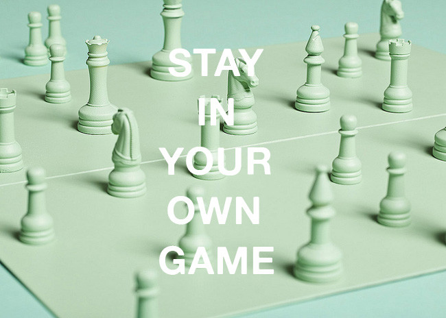stay in your own game and nail your life
