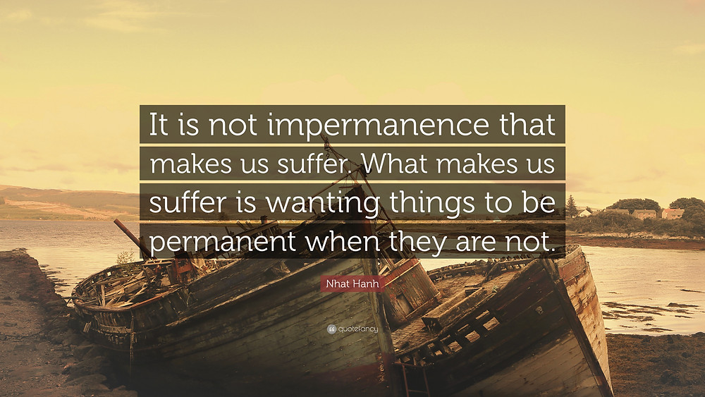 we suffer because we do not accept what is impermanence.