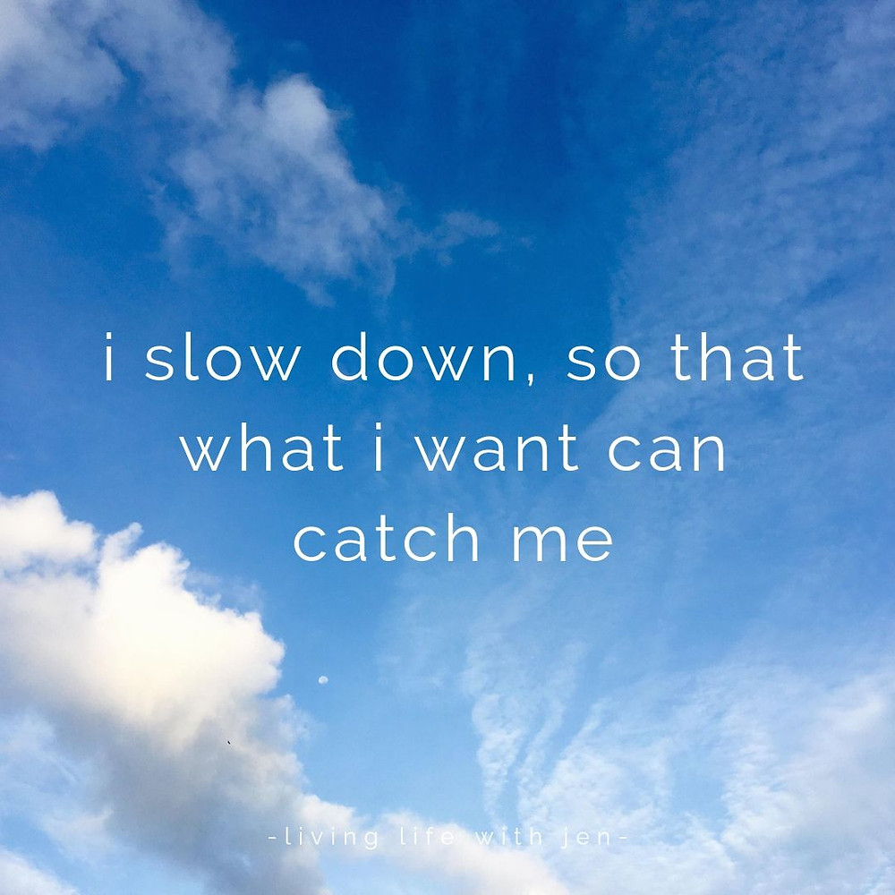 i slow down so that what i want can catch me