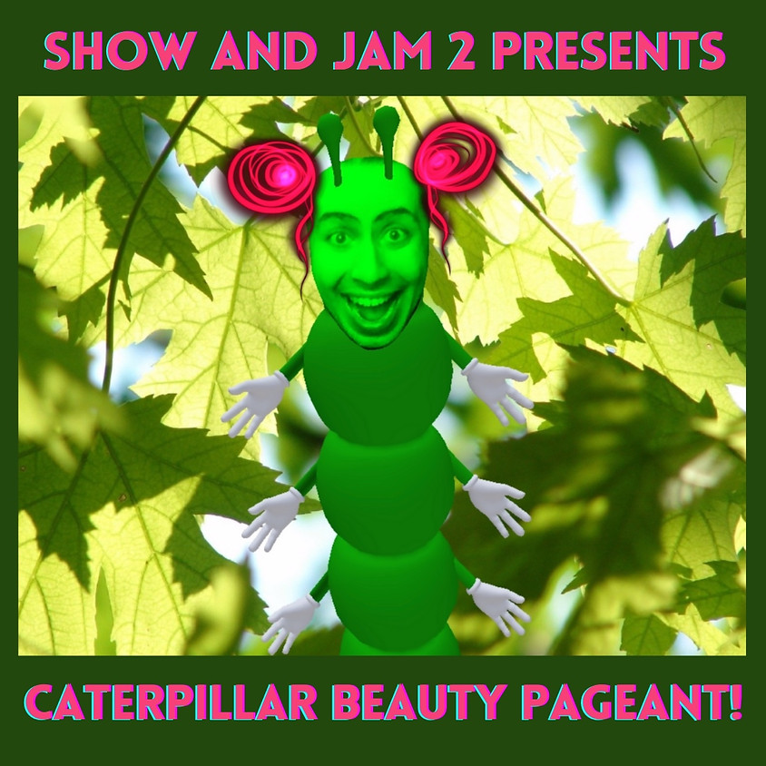 Show and Jam #2 Closing: Caterpillar Beauty Pageant