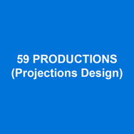59 PRODUCTIONS (Projections Design) is an award-winning team of creative people that makes imaginative work for audiences of all kinds. Projects include: An American In Paris (Broadway/West End - Tony & Olivier Awards for Best Scenic Design of a Musical), Hedwig and the Angry Inch, Big Fish (Broadway), Les Misérables (Broadway, US & Worldwide Tours), War Horse (NT, New York, London, Australia, US & UK Tours), London 2012 Olympic Opening Ceremony, David Bowie Is (V&A Museum & World Tour) and multiple operas for companies including the Royal Opera House, London, English National Opera and The Metropolitan Opera, New York. www.59productions.co.uk