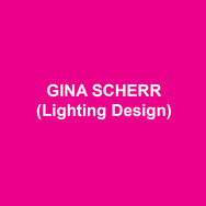 GINA SCHERR(Lighting Design) New York designs include productions at The Roundabout Underground, The Public, City Center, The Women's Project, The Kitchen, Merce Cunningham, Alvin Ailey, PS122, La MaMa, Clubbed Thumb, Ensemble Studio Theatre, and Company XIV. Regional credits include productions at Williamstown Theatre Festival, Actors Theatre of Louisville, The Old Globe, Milwaukee Rep, Asolo Rep, Two River Theatre Company, Weston Playhouse, Bucks County Playhouse and Yale Rep. Gina is a member of Wingspace Theatrical Design. MFA: Yale School of Drama.