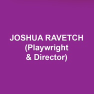 JOSHUA RAVETCH (Playwright & Director) is thrilled to return to the Delaware Theatre Company where he wrote and directed Go Figure: The Randy Gardner Story starring Olympic skating champions, Randy Gardner and Tai Babilonia and featuring skating legend, Dorothy Hamill. Ravetch also co-created and directed Wishful Drinking, Carrie Fisher's smash-hit-one-woman show which opened at The Geffen Playhouse and enjoyed a successful Broadway run. Fisher and Ravetch were working on the sequel at the time of her passing which was to be titled, Wishful Drinking Strikes Back. His other one-person shows include, A Step in Time: A Musical Memoir, that starred film legend, Dick Van Dyke and was staged on the rooftops of London at The Geffen Playhouse with Van Dyke singing his signature songs from Mary Poppins and Chitty Chitty Bang Bang. Ravetch and Van Dyke co-created the show with Ravetch directing. Ravetch also wrote and directed The Astronomer with Academy Award winner Shirley Jones; Writer's Cramp with Emmy winner Holland Taylor and Tony nominated, Douglas Sills. He also wrote and directed Chasing Mem'ries at Los Angeles' Geffen Playhouse with Tony winner Tyne Daly and Academy nominated, Robert Forster with lyrics by Alan and Marilyn Bergman and music by Michel LeGrand, Marvin Hamlisch and Dave Grusin. That play was the recipient of the Edgerton New Play Award. Forster also  starred with Brooke Shields in Ravetch's play, Beacon at The Egyptian Theatre. His play, Girders ran for a year at L.A.'s Coast Playhouse. Other plays include, Light Bulb at the NoHo Arts Center Theatre, Periscope Up directed by Star Trek veteran, Jonathan Frakes and Onward: The Diana Nyad story, starring Nyad who, at the age of sixty-four, swam 111 miles from Cuba to Florida - the longest distance any human being has ever accomplished. Ravetch also directed productions of The Seagull, by Anton Chekhov,  The Big Knife, by Clifford Odets (also starring Robert Forster) and Deathtrap by Ira Levin. His televis