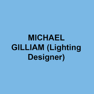 MICHAEL GILLIAM (Lighting Designer) Broadway: BONNIE AND CLYDE, BROOKLYN, BIG RIVER, STAND-UP TRAGEDY The West End: GERSHWIN ALONE, Off-Broadway: THE BEST IS YET TO COME, STRIKING 12, BLUE, END OF THE WORLD PARTY, ZOOMAN AND THE SIGN, MENOPAUSE THE MUSICAL, National Tours:  LOOPED, PETER PAN, BROOKLYN, GUYS AND DOLLS, BIG RIVER. Extensive work in many of the regional theatres across the United States, Awards: Los Angeles Ovation Awards, Dramalogue Awards, Garland Awards, San Diego Critics' circle awards and the 1999 Career achievement award from the Los Angeles Drama Critics Circle.